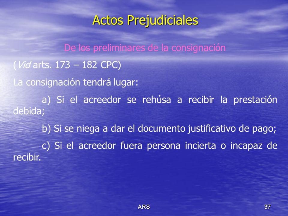 ARS37 Actos Prejudiciales De los preliminares de la consignación (Vid arts. 173 – 182 CPC) La consignación tendrá lugar: a) Si el acreedor se rehúsa a