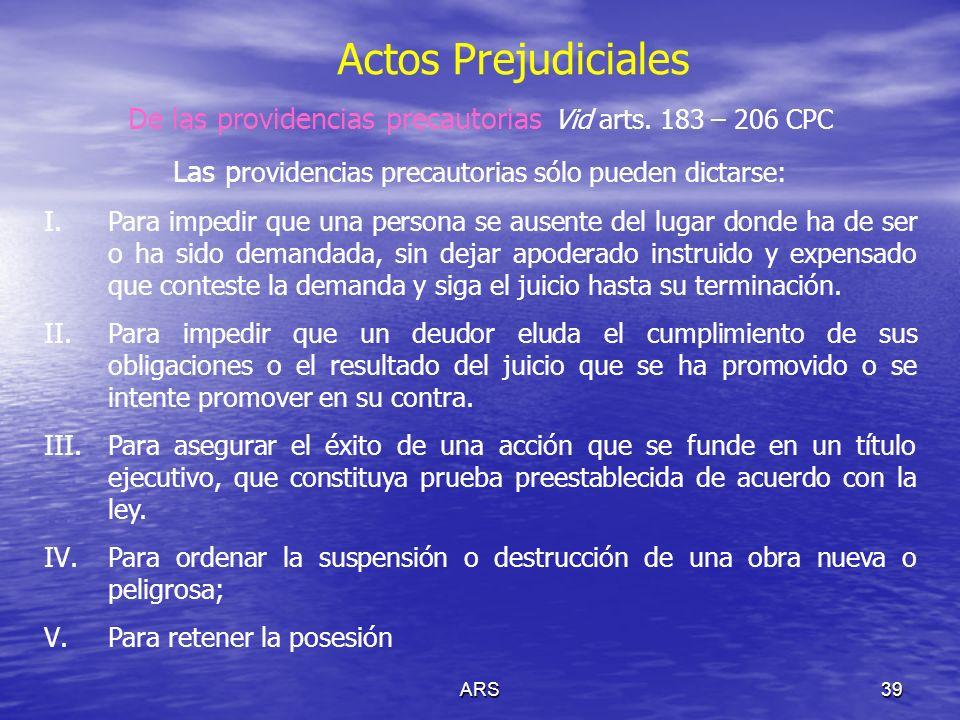 ARS39 Actos Prejudiciales De las providencias precautorias Vid arts. 183 – 206 CPC Las p rovidencias precautorias sólo pueden dictarse: I.Para impedir