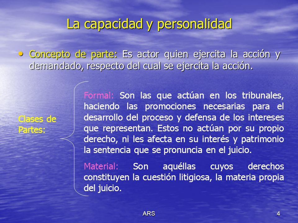 ARS4 La capacidad y personalidad Concepto de parte: Es actor quien ejercita la acción y demandado, respecto del cual se ejercita la acción. Concepto d