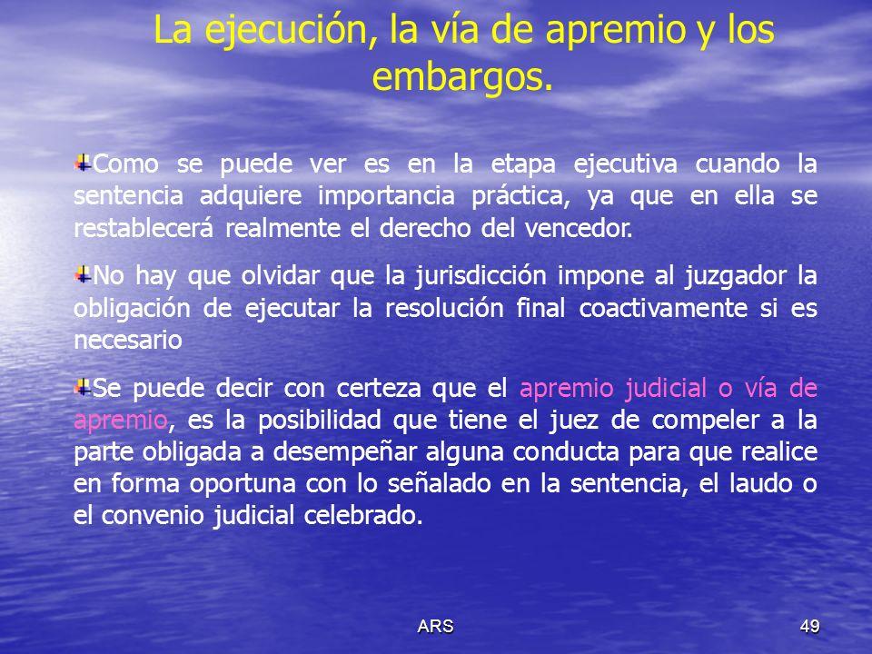 ARS49 La ejecución, la vía de apremio y los embargos. Como se puede ver es en la etapa ejecutiva cuando la sentencia adquiere importancia práctica, ya