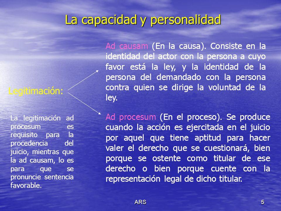 ARS5 La capacidad y personalidad Legitimación: Ad causam (En la causa). Consiste en la identidad del actor con la persona a cuyo favor está la ley, y