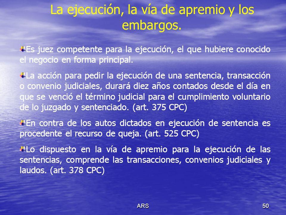 ARS50 La ejecución, la vía de apremio y los embargos. Es juez competente para la ejecución, el que hubiere conocido el negocio en forma principal. La