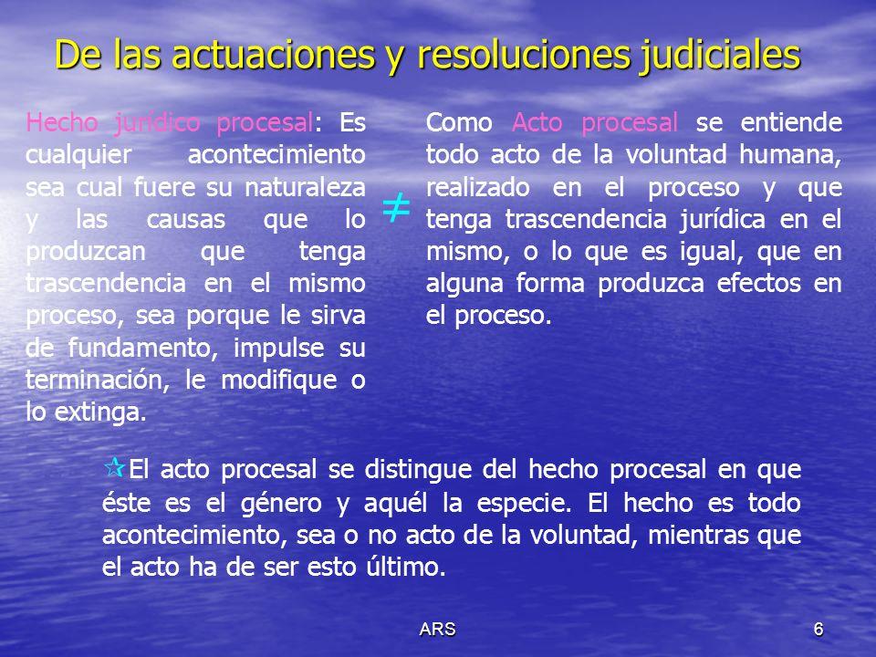 ARS6 De las actuaciones y resoluciones judiciales Hecho jurídico procesal: Es cualquier acontecimiento sea cual fuere su naturaleza y las causas que l