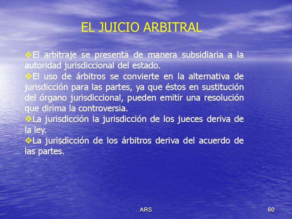 ARS60 El arbitraje se presenta de manera subsidiaria a la autoridad jurisdiccional del estado. El uso de árbitros se convierte en la alternativa de ju