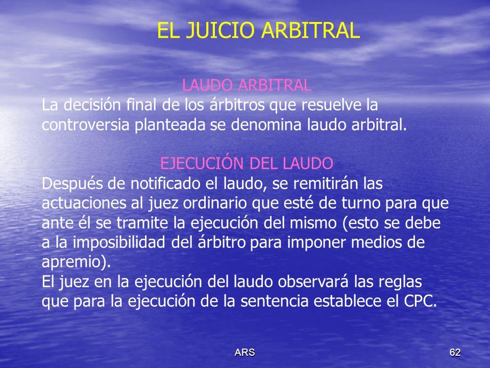 ARS62 EL JUICIO ARBITRAL LAUDO ARBITRAL La decisión final de los árbitros que resuelve la controversia planteada se denomina laudo arbitral. EJECUCIÓN