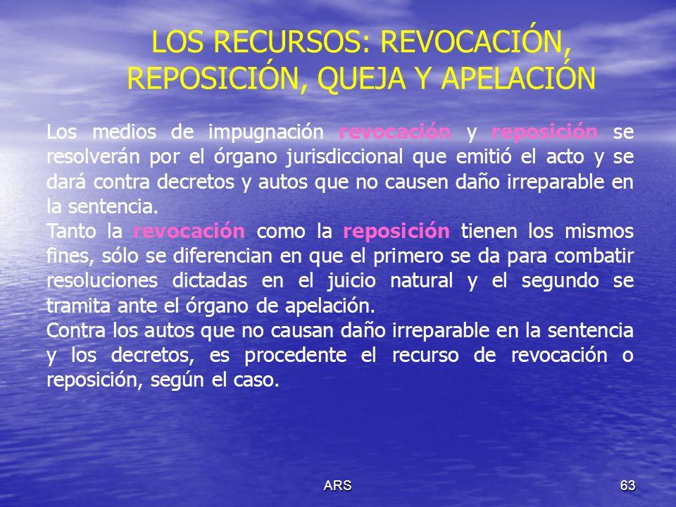 ARS63 Los medios de impugnación revocación y reposición se resolverán por el órgano jurisdiccional que emitió el acto y se dará contra decretos y auto
