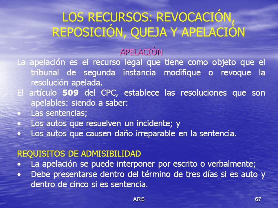 ARS67 LOS RECURSOS: REVOCACIÓN, REPOSICIÓN, QUEJA Y APELACIÓN APELACIÓN La apelación es el recurso legal que tiene como objeto que el tribunal de segu