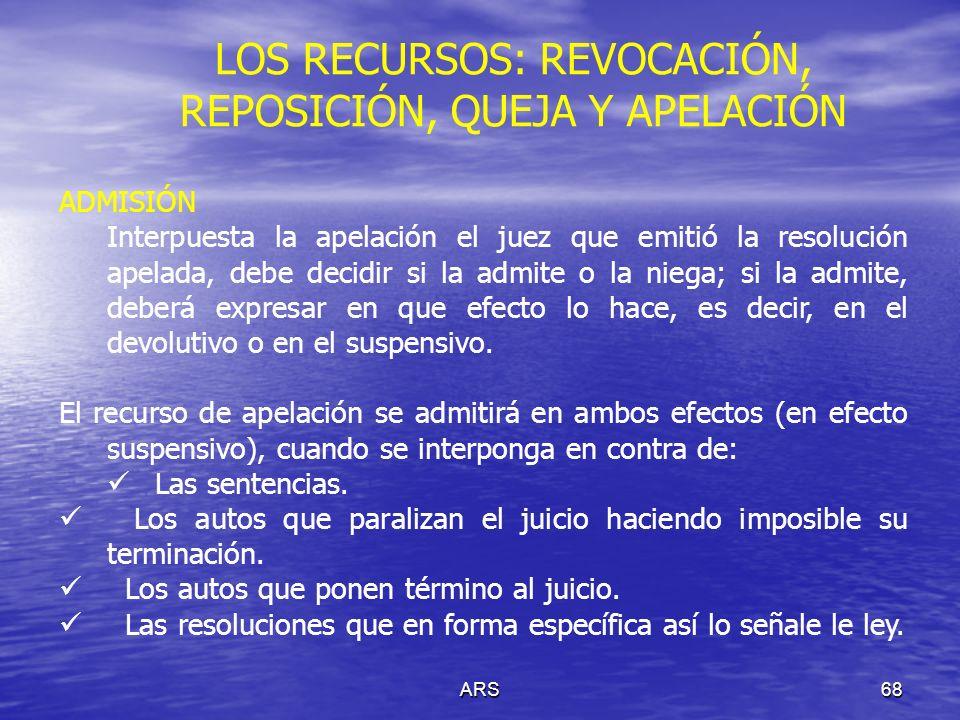 ARS68 LOS RECURSOS: REVOCACIÓN, REPOSICIÓN, QUEJA Y APELACIÓN ADMISIÓN Interpuesta la apelación el juez que emitió la resolución apelada, debe decidir