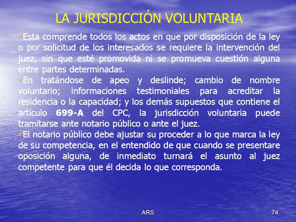 ARS74 LA JURISDICCIÓN VOLUNTARIA Esta comprende todos los actos en que por disposición de la ley o por solicitud de los interesados se requiere la int