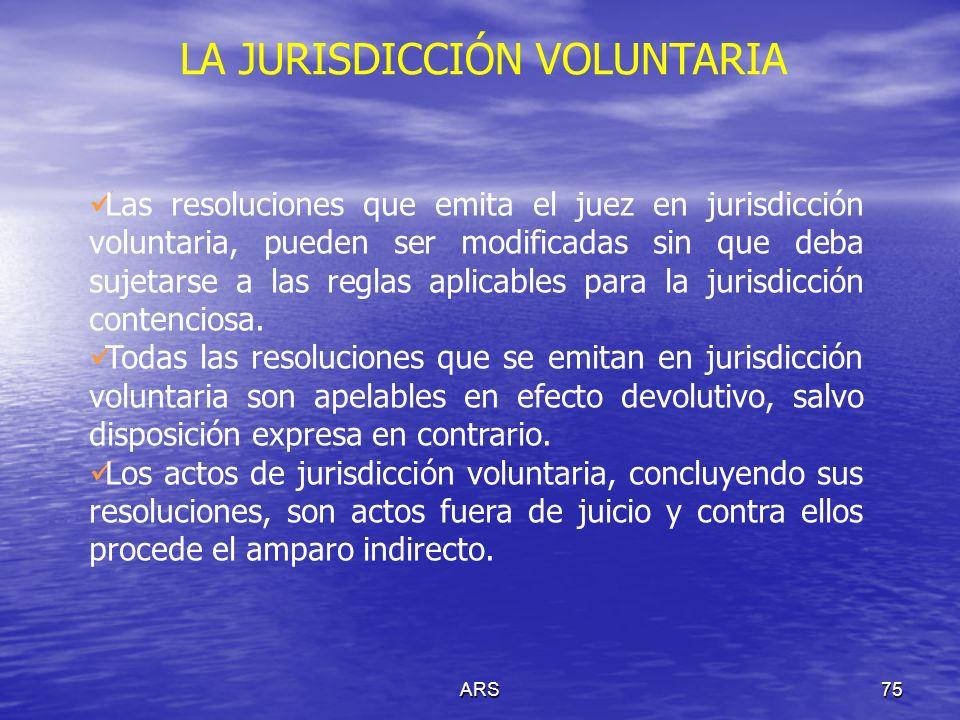 ARS75 LA JURISDICCIÓN VOLUNTARIA Las resoluciones que emita el juez en jurisdicción voluntaria, pueden ser modificadas sin que deba sujetarse a las re