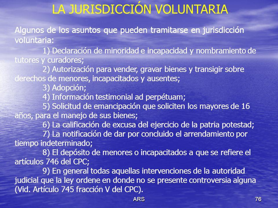 ARS76 LA JURISDICCIÓN VOLUNTARIA Algunos de los asuntos que pueden tramitarse en jurisdicción voluntaria: 1) Declaración de minoridad e incapacidad y