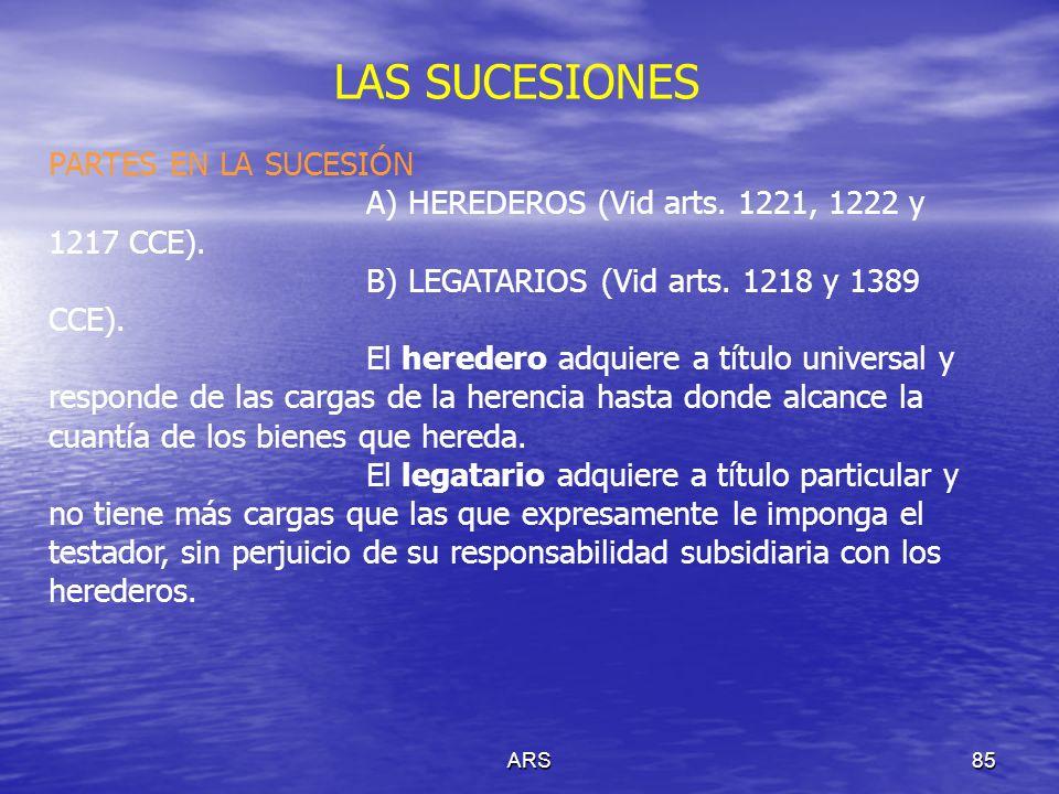 ARS85 LAS SUCESIONES PARTES EN LA SUCESIÓN A) HEREDEROS (Vid arts. 1221, 1222 y 1217 CCE). B) LEGATARIOS (Vid arts. 1218 y 1389 CCE). El heredero adqu