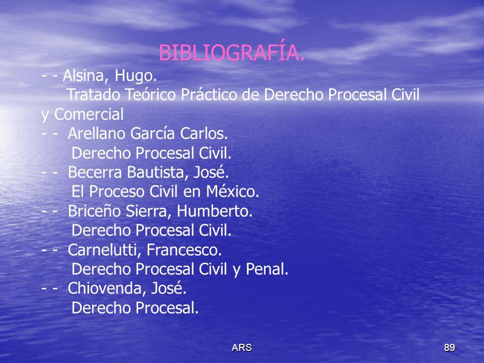 ARS89 BIBLIOGRAFÍA. - - Alsina, Hugo. Tratado Teórico Práctico de Derecho Procesal Civil y Comercial - - Arellano García Carlos. Derecho Procesal Civi