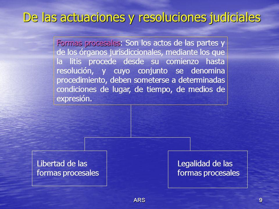 ARS9 De las actuaciones y resoluciones judiciales Formas procesales Formas procesales: Son los actos de las partes y de los órganos jurisdiccionales,