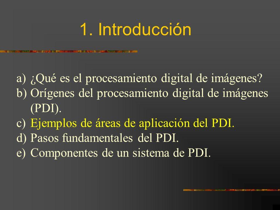 1. Introducción a)¿Qué es el procesamiento digital de imágenes? b)Orígenes del procesamiento digital de imágenes (PDI). c)Ejemplos de áreas de aplicac