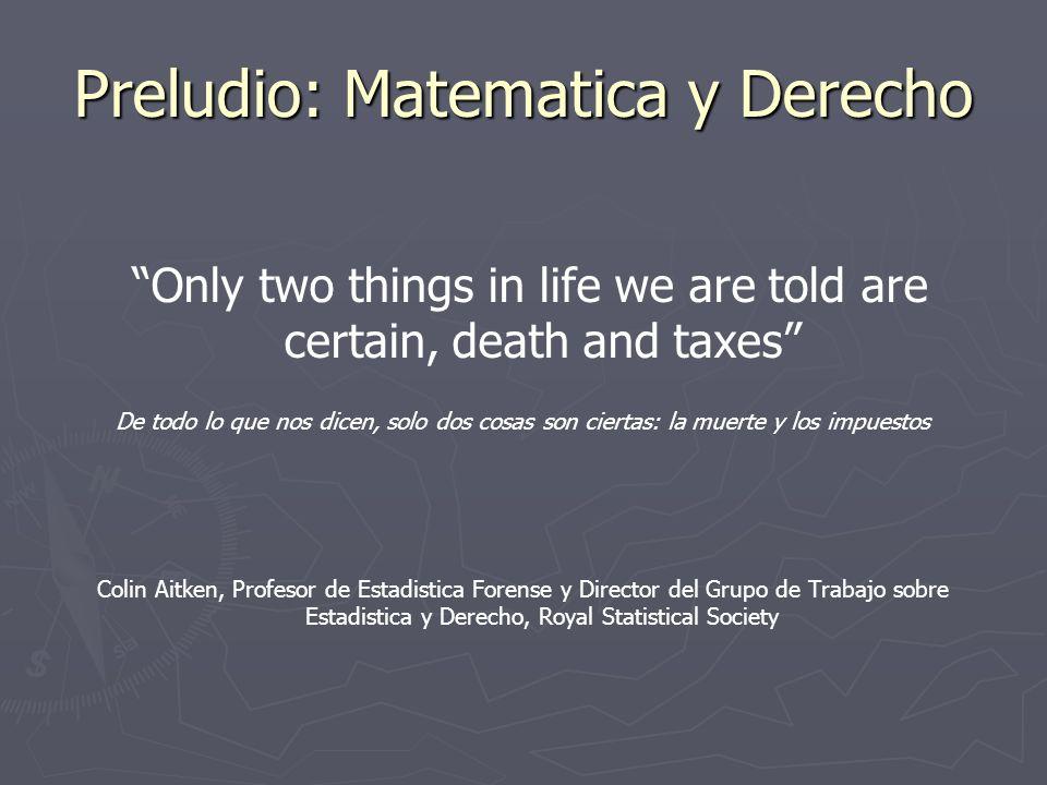 Preludio: Matematica y Derecho Only two things in life we are told are certain, death and taxes De todo lo que nos dicen, solo dos cosas son ciertas: