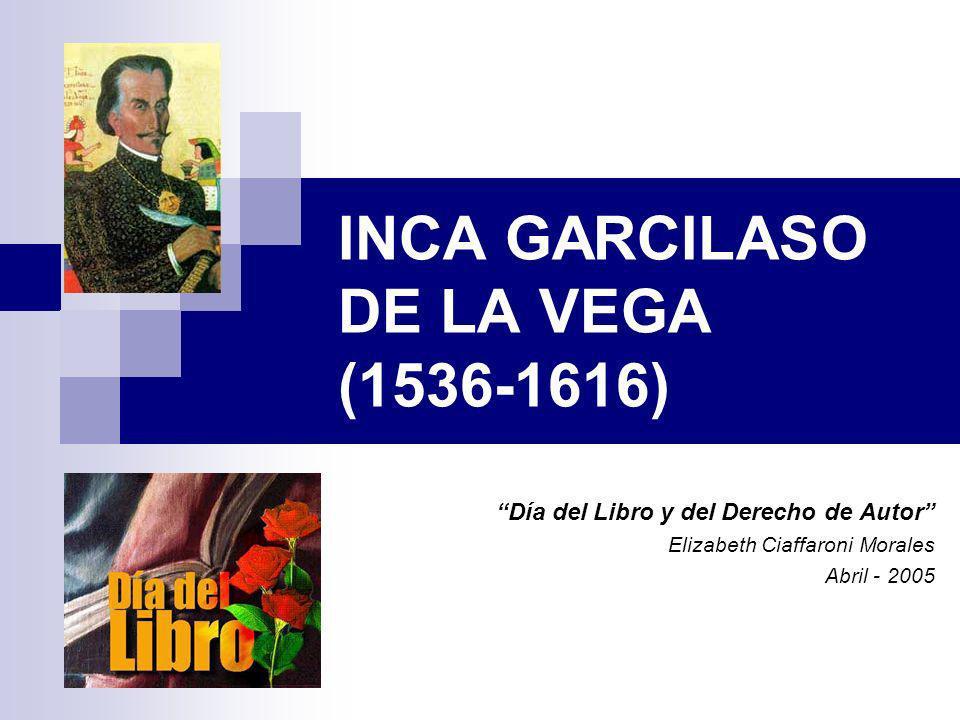 INCA GARCILASO DE LA VEGA (1536-1616) Día del Libro y del Derecho de Autor Elizabeth Ciaffaroni Morales Abril - 2005