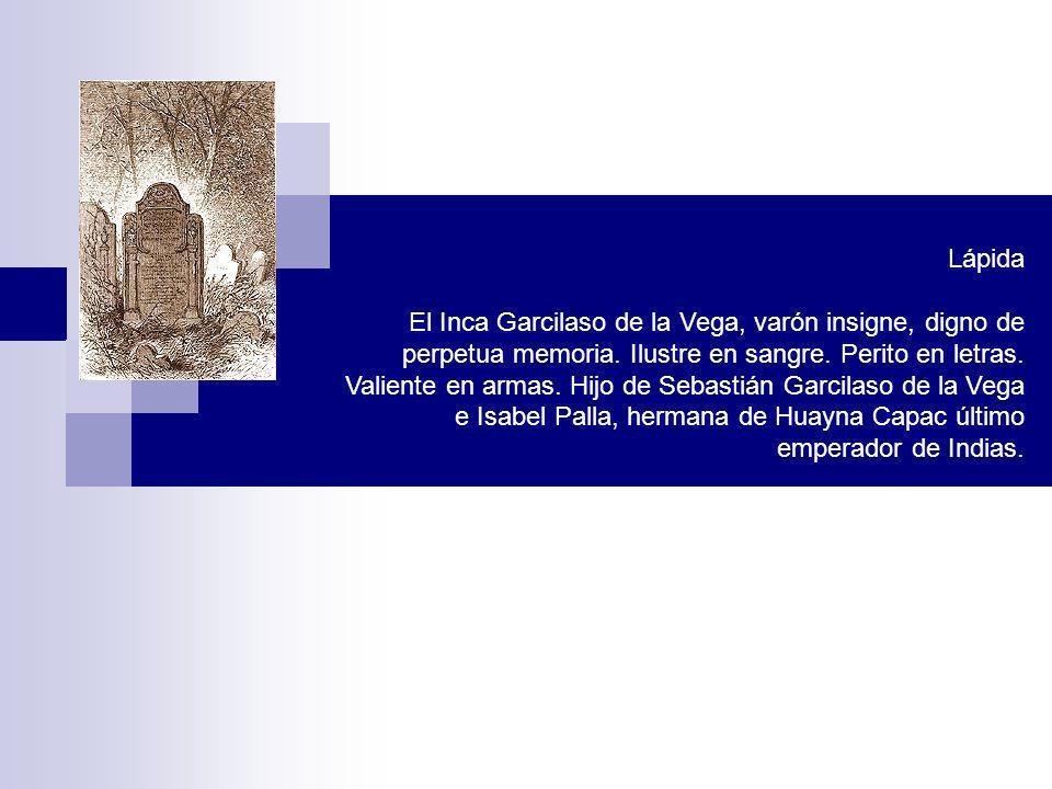 Lápida El Inca Garcilaso de la Vega, varón insigne, digno de perpetua memoria. Ilustre en sangre. Perito en letras. Valiente en armas. Hijo de Sebasti
