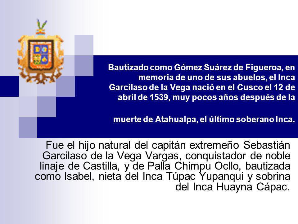 Bautizado como Gómez Suárez de Figueroa, en memoria de uno de sus abuelos, el Inca Garcilaso de la Vega nació en el Cusco el 12 de abril de 1539, muy