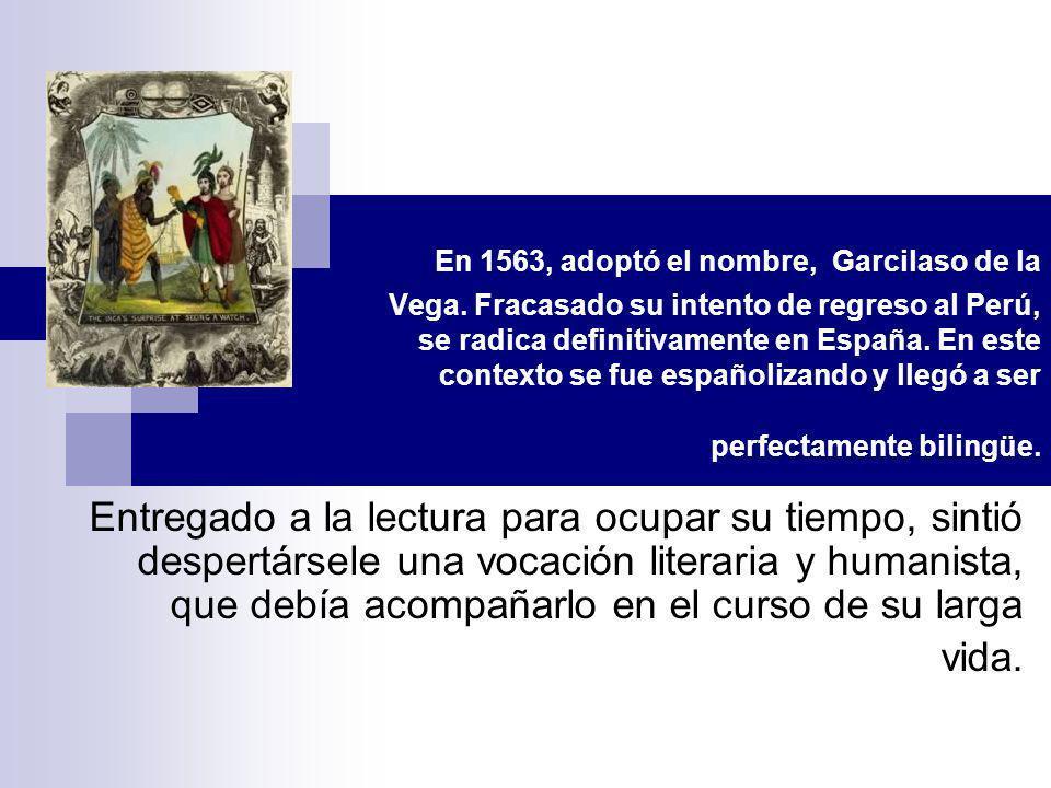 En 1563, adoptó el nombre, Garcilaso de la Vega. Fracasado su intento de regreso al Perú, se radica definitivamente en España. En este contexto se fue