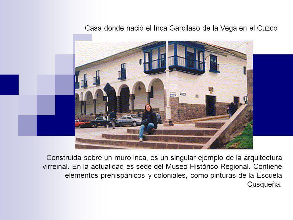 Casa donde nació el Inca Garcilaso de la Vega en el Cuzco Construida sobre un muro inca, es un singular ejemplo de la arquitectura virreinal. En la ac