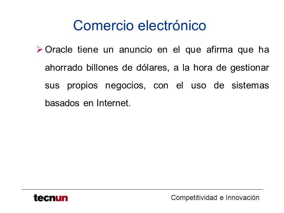 Competitividad e Innovación Comercio electrónico Oracle tiene un anuncio en el que afirma que ha ahorrado billones de dólares, a la hora de gestionar sus propios negocios, con el uso de sistemas basados en Internet.