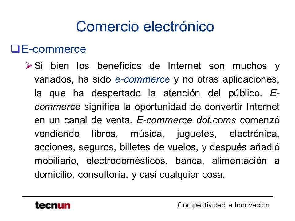 Competitividad e Innovación Comercio electrónico E-commerce Si bien los beneficios de Internet son muchos y variados, ha sido e-commerce y no otras aplicaciones, la que ha despertado la atención del público.