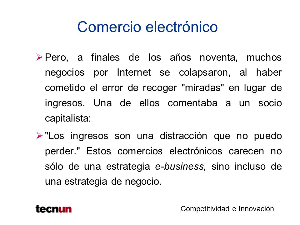 Competitividad e Innovación Comercio electrónico Pero, a finales de los años noventa, muchos negocios por Internet se colapsaron, al haber cometido el error de recoger miradas en lugar de ingresos.