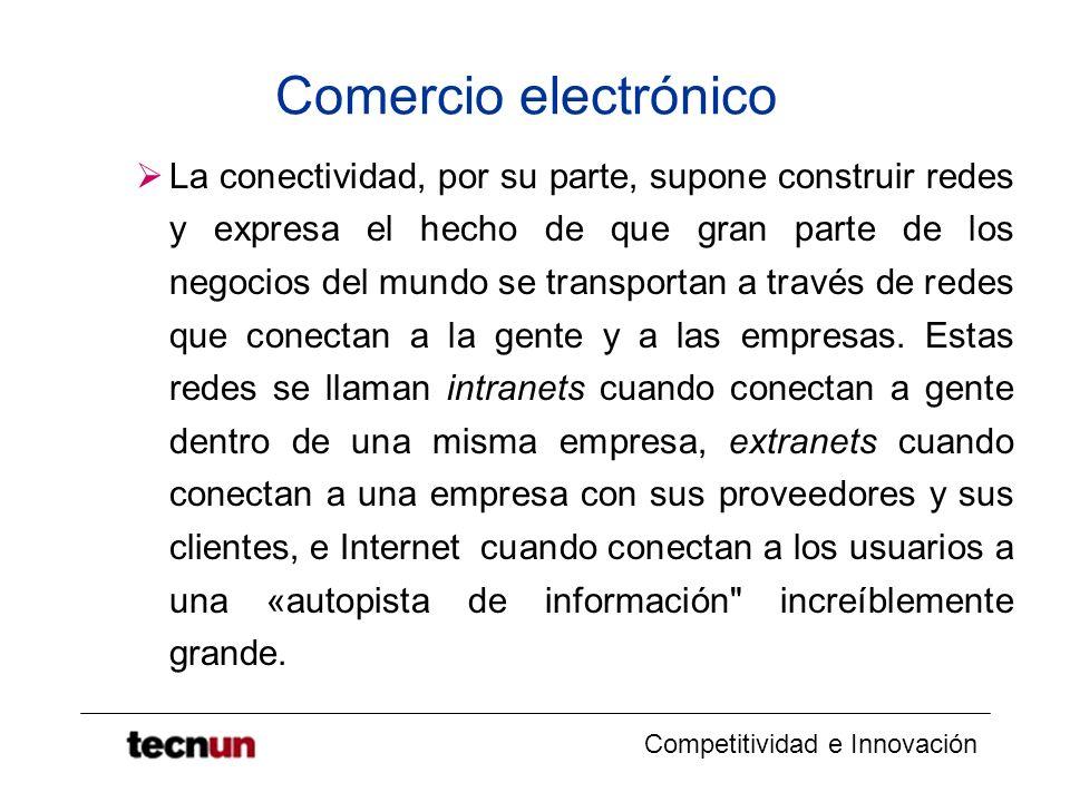 Competitividad e Innovación Comercio electrónico La conectividad, por su parte, supone construir redes y expresa el hecho de que gran parte de los negocios del mundo se transportan a través de redes que conectan a la gente y a las empresas.