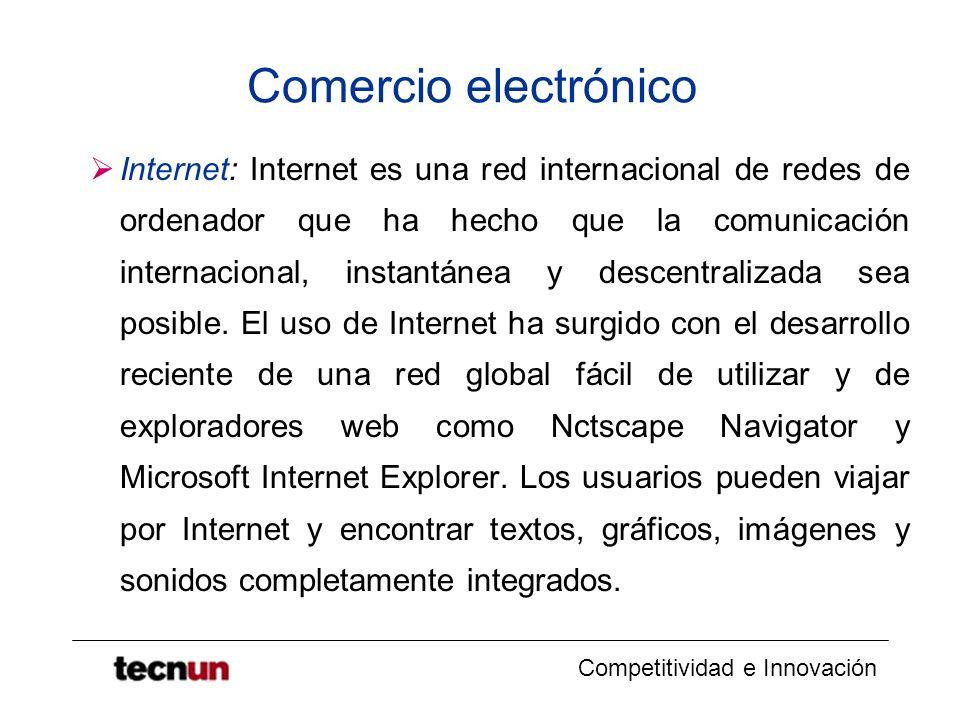 Competitividad e Innovación Comercio electrónico Internet: Internet es una red internacional de redes de ordenador que ha hecho que la comunicación internacional, instantánea y descentralizada sea posible.