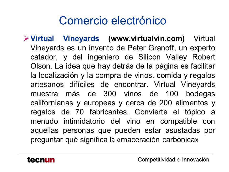 Competitividad e Innovación Comercio electrónico Virtual Vineyards (www.virtualvin.com) Virtual Vineyards es un invento de Peter Granoff, un experto catador, y del ingeniero de Silicon Valley Robert Olson.