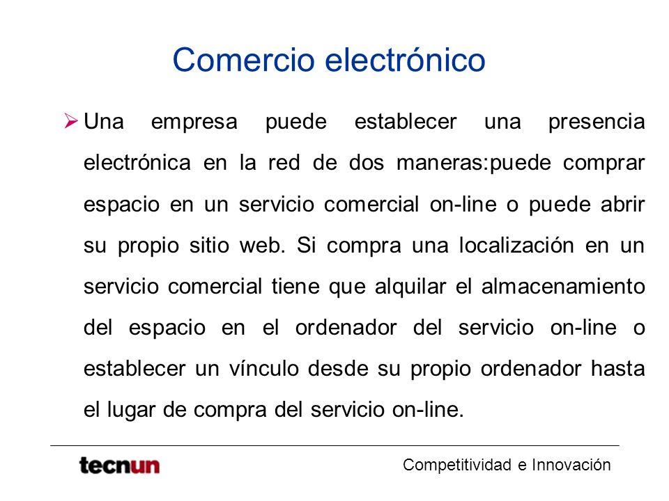 Competitividad e Innovación Comercio electrónico Una empresa puede establecer una presencia electrónica en la red de dos maneras:puede comprar espacio en un servicio comercial on-line o puede abrir su propio sitio web.
