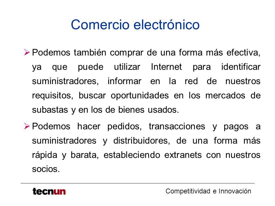 Competitividad e Innovación Comercio electrónico Podemos también comprar de una forma más efectiva, ya que puede utilizar Internet para identificar suministradores, informar en la red de nuestros requisitos, buscar oportunidades en los mercados de subastas y en los de bienes usados.