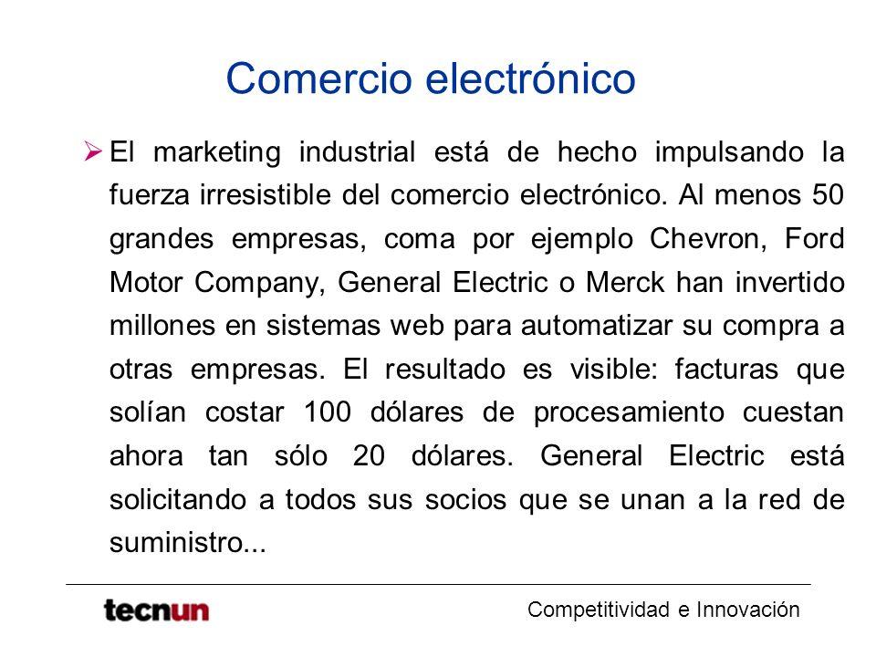 Competitividad e Innovación Comercio electrónico El marketing industrial está de hecho impulsando la fuerza irresistible del comercio electrónico. Al