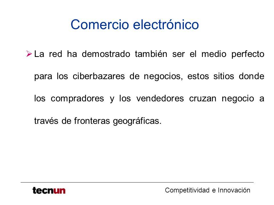 Competitividad e Innovación Comercio electrónico La red ha demostrado también ser el medio perfecto para los ciberbazares de negocios, estos sitios donde los compradores y los vendedores cruzan negocio a través de fronteras geográficas.