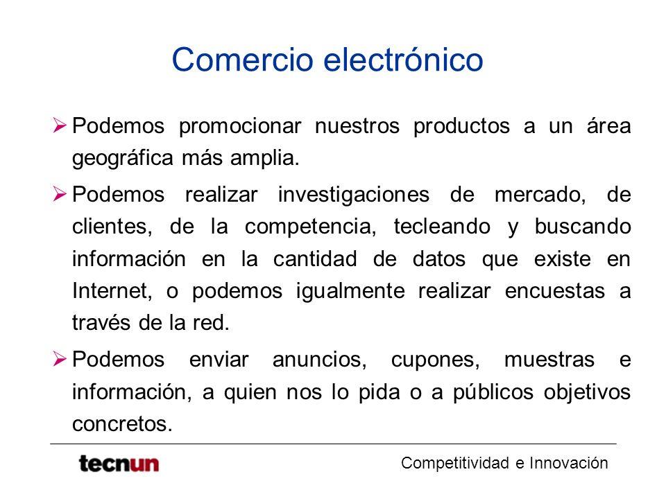 Competitividad e Innovación Comercio electrónico Podemos promocionar nuestros productos a un área geográfica más amplia. Podemos realizar investigacio