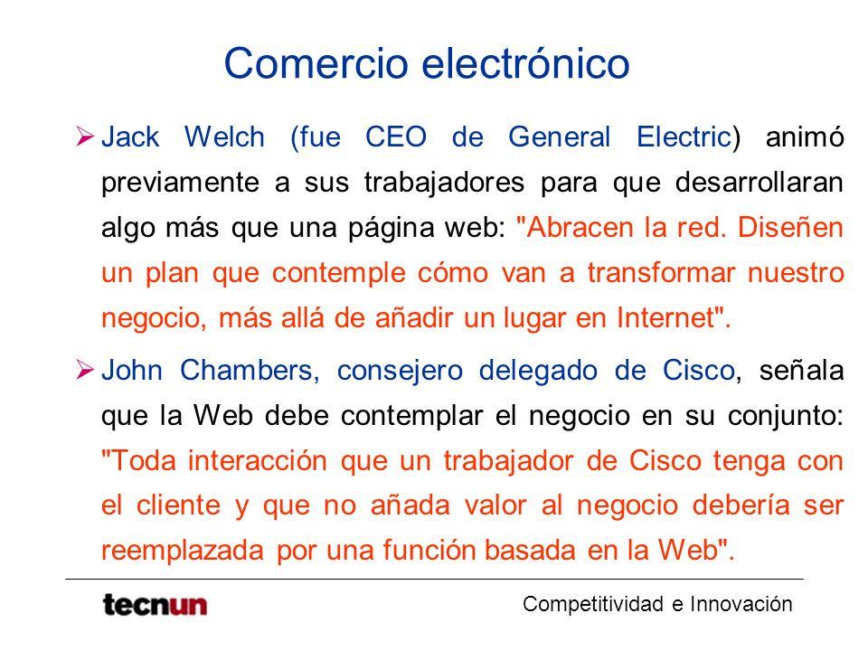 Competitividad e Innovación Comercio electrónico Jack Welch (fue CEO de General Electric) animó previamente a sus trabajadores para que desarrollaran algo más que una página web: Abracen la red.
