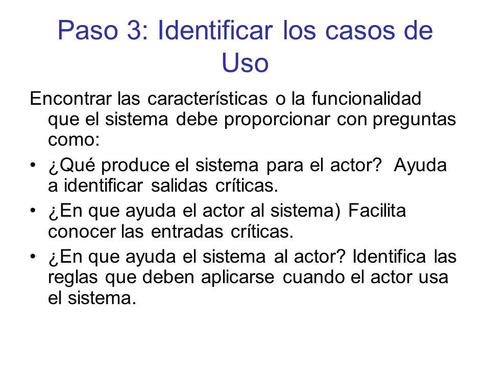 Paso 3: Identificar los casos de Uso Encontrar las características o la funcionalidad que el sistema debe proporcionar con preguntas como: ¿Qué produce el sistema para el actor.