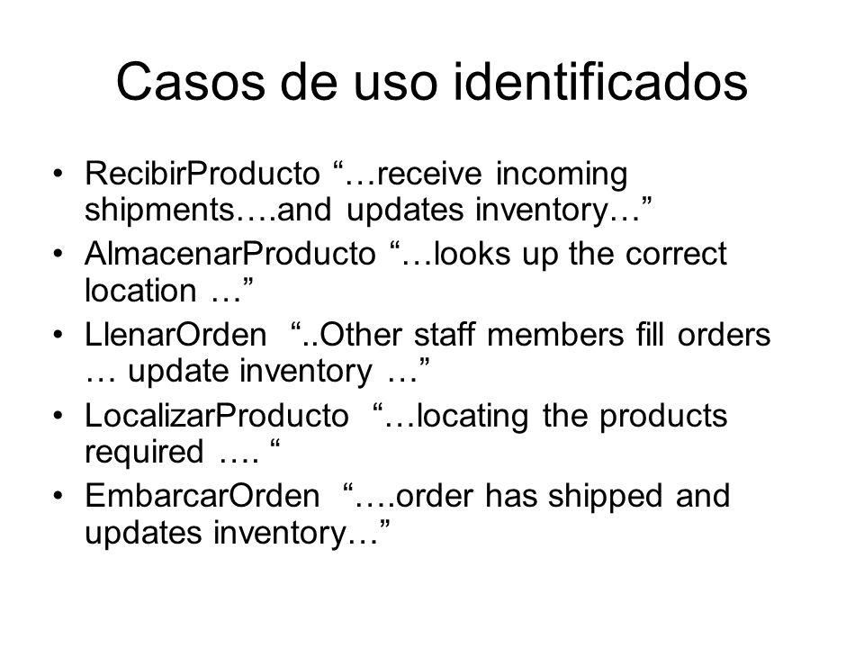 Casos de uso identificados RecibirProducto …receive incoming shipments….and updates inventory… AlmacenarProducto …looks up the correct location … LlenarOrden..Other staff members fill orders … update inventory … LocalizarProducto …locating the products required ….