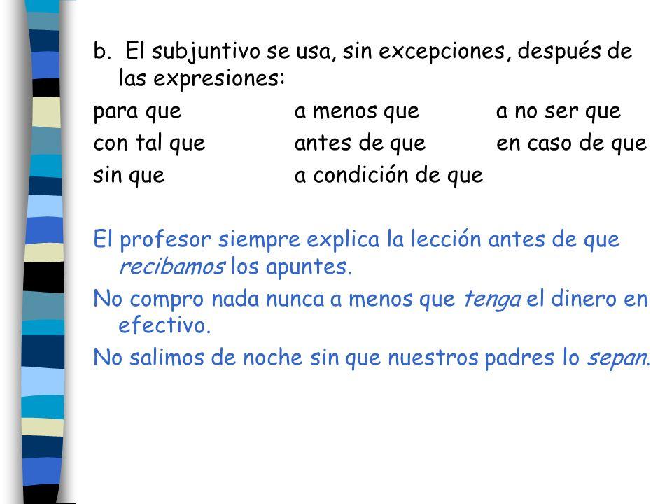 b. El subjuntivo se usa, sin excepciones, después de las expresiones: para quea menos quea no ser que con tal queantes de queen caso de que sin que a