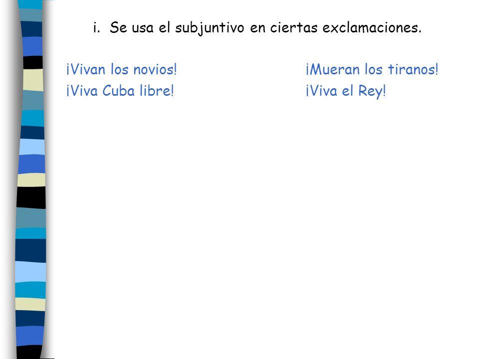i. Se usa el subjuntivo en ciertas exclamaciones. ¡Vivan los novios!¡Mueran los tiranos! ¡Viva Cuba libre!¡Viva el Rey!