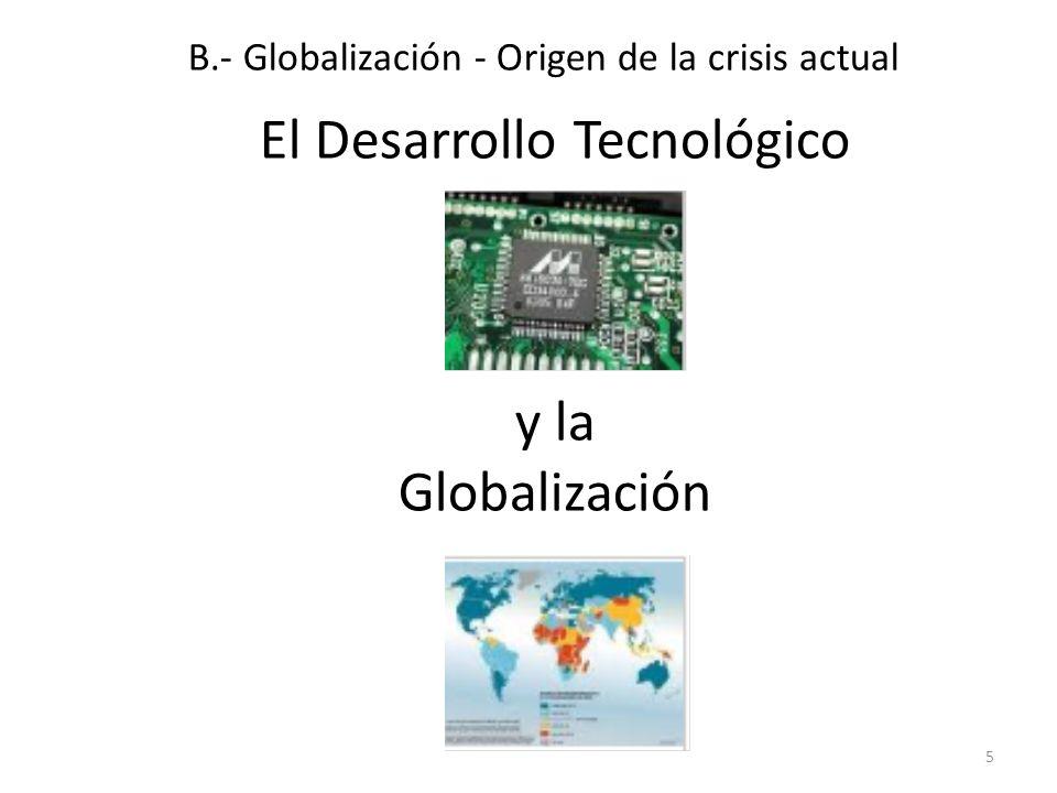 El Desarrollo Tecnológico y la Globalización 5 B.- Globalización - Origen de la crisis actual