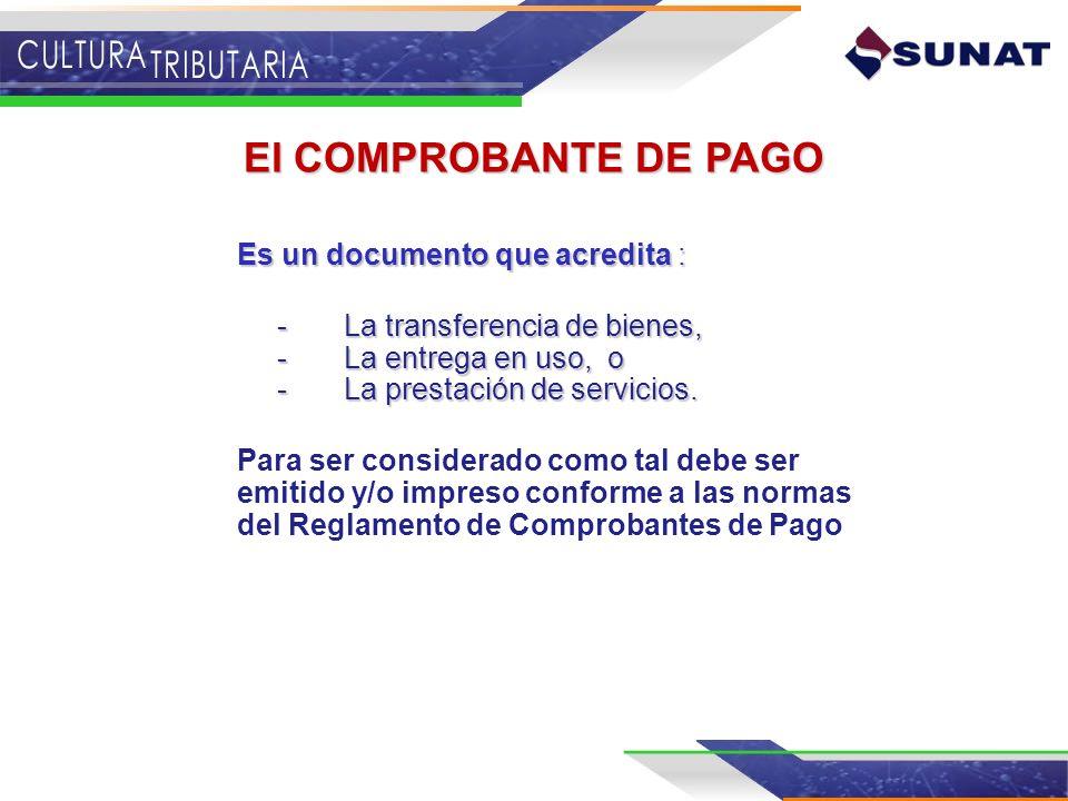 El COMPROBANTE DE PAGO Es un documento que acredita : -La transferencia de bienes, -La entrega en uso, o -La prestación de servicios. -La transferenci