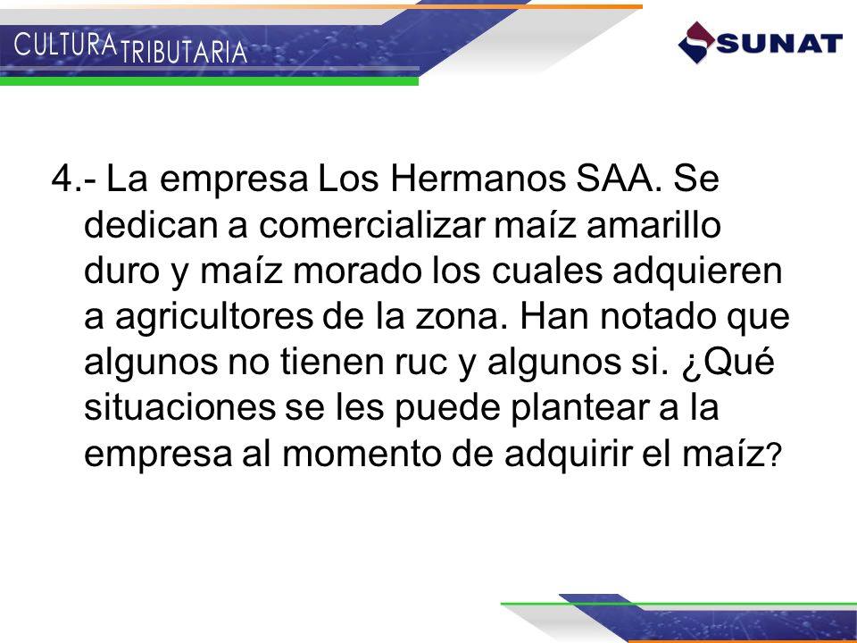 4.- La empresa Los Hermanos SAA. Se dedican a comercializar maíz amarillo duro y maíz morado los cuales adquieren a agricultores de la zona. Han notad