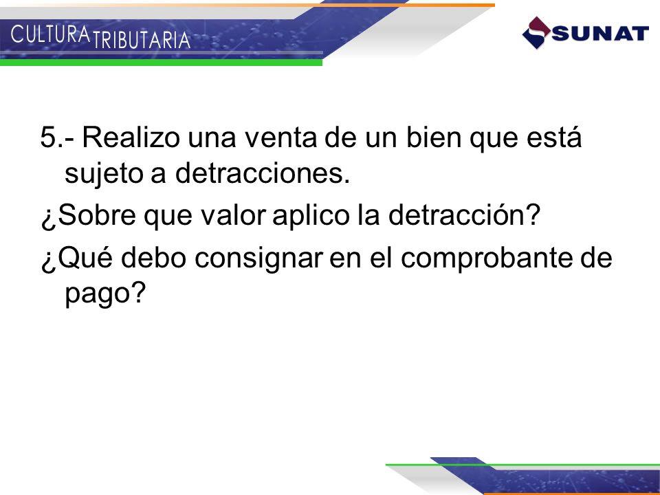 5.- Realizo una venta de un bien que está sujeto a detracciones. ¿Sobre que valor aplico la detracción? ¿Qué debo consignar en el comprobante de pago?