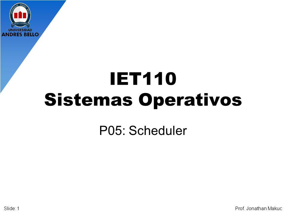 IET110 Sistemas Operativos P05: Scheduler Prof. Jonathan MakucSlide: 1