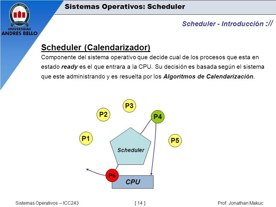 Sistemas Operativos – ICC243 [ 14 ] Prof. Jonathan Makuc Scheduler (Calendarizador) Componente del sistema operativo que decide cual de los procesos q