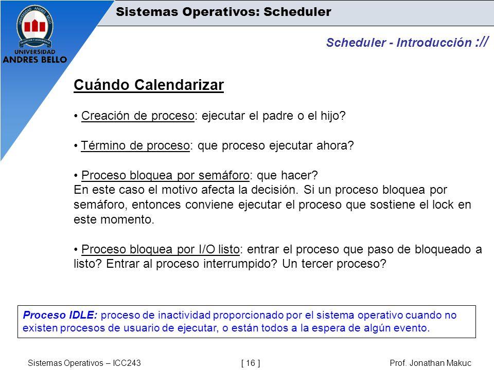 Sistemas Operativos – ICC243 [ 16 ] Prof. Jonathan Makuc Scheduler - Introducción :// Cuándo Calendarizar Creación de proceso: ejecutar el padre o el