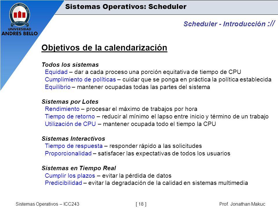 Sistemas Operativos – ICC243 [ 18 ] Prof. Jonathan Makuc Scheduler - Introducción :// Objetivos de la calendarización Todos los sistemas Equidad – dar