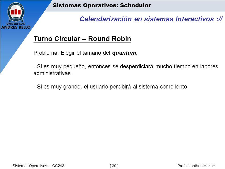 Sistemas Operativos – ICC243 [ 30 ] Prof. Jonathan Makuc Calendarización en sistemas Interactivos :// Turno Circular – Round Robin Problema: Elegir el